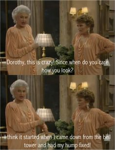 """{The Golden Girls} ~ Blanche - """"Dorothy, this is crazy!  Since when do you care how you look?"""" ~ Dorothy - """"I think it started when I came down form the bell tower and had my hump fixed!"""""""