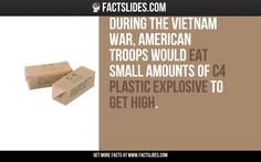 During the Vietnam War, American troops would eat small amounts of C4 plastic explosive to get high.