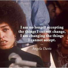 Angela Davis // I am no longer accepting the things that I cannot change, I am changing the things I cannot accept.