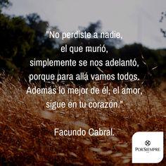 """""""No perdiste a nadie, el que murió, simplemente se nos adelantó, porque para allá vamos todos. Además lo mejor de él, el amor, sigue en tu corazón."""" Facundo Cabral. http://www.porsiempre.es/ #frases #duelo #joyas #cenizas"""