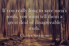 If you really long to save men's souls, you must tell them a great deal of disagreeable truth. Charles Spurgeon