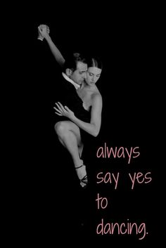 Always say yes to dancing. Click on this image to see the biggest selection of life-tips and quotes!