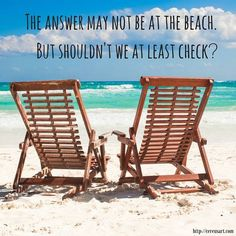 The answer may not be at the beach. But shouldn't we at least check?