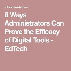 6 Ways Administrators Can Prove the Efficacy of Digital Tools - EdTech