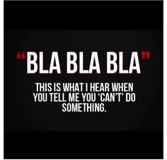 Bla Bla Bla, this is what I hear when you tell me you cannot do something.
