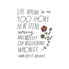 Life appears to me too short to be spent nursing animosity or registering wrongs.   Charlotte Bronte  (Beauty Quotes)