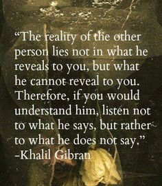 The reality of the other person lies not in what he reveals to you, but what he cannot reveal to you. Therefore, if you would understand him, listen not to what he says, but rather to what he does not say. ~Khalil Gibran ..*