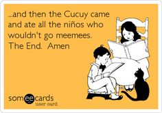 ...and then the Cucuy came and ate all the niños who wouldn't go meemees. The End. Amen.