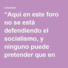 """""""Aquí en este foro no se está defendiendo el socialismo, y ninguno puede pretender que en este foro se plantee el socialismo como objetivo; ninguno puede pretender que las condiciones, tanto objetivas como subjetivas, en este momento sean propicias para la construcción del socialismo. Creo que en este momento hay otras prioridades"""", dijo Fidel entonces."""