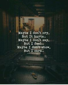 Care about Life : Quotes about Love and Life Maybe I don't cry, But it hurts. Maybe I don't say, But I feel. Maybe I don't show, But I care. Quotes Deep Feelings, Hurt Quotes, Badass Quotes, Mood Quotes, Wisdom Quotes, Positive Quotes, Qoutes, Sad Quotes On Love, Tough Girl Quotes
