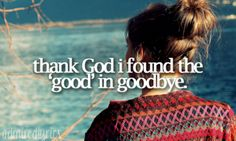I found the good in goodbye. My life has been so much different since you have been gone, in a good way!