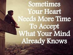 Sometimes your heart needs more time to accept what your mind already knows | Inspirational Quotes