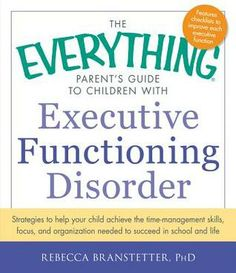 The Everything Parent's Guide to Children with Executive Functioning Disorder: Strategies to help your child achieve the time-management ski...