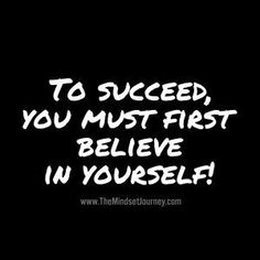 To succeed, you must first believe in yourself!