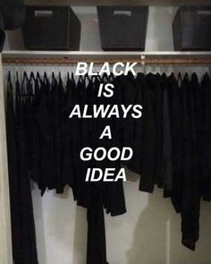 like 40% of my clothes are black but i only were them instead of the colourful things