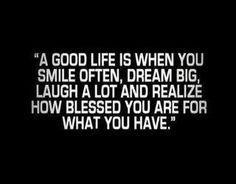 Una buena vida es cuando sonríes frecuentemente, tienes grandes sueños, te ríes mucho y te das cuenta de cuanto eres bendecido por lo que tienes.