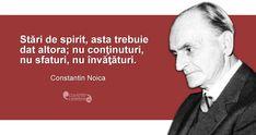 """""""Stări de spirit, asta trebuie dat altora; nu conţinuturi, nu sfaturi, nu învăţături."""" Constantin Noica Spiritual Quotes, Spirituality, Mindfulness, Advice, Thoughts, Sayings, Memes, Movie Posters, Inspiration"""