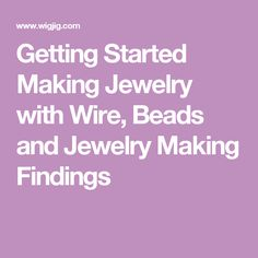 Getting Started Making Jewelry with Wire, Beads and Jewelry Making Findings