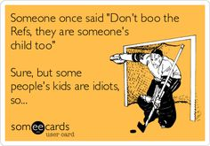 Someone once said 'Don't boo the Refs, they are someone's child too' Sure, but some people's kids are idiots, so...