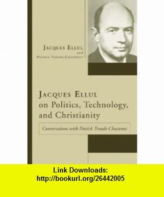 Jacques Ellul on Politics, Technology, and Christianity Conversations with Patrick Troude-Chastenet (9781597522663) Jacques Ellul, Patrick Troude-Chastenet, Joan M. France , ISBN-10: 159752266X  , ISBN-13: 978-1597522663 ,  , tutorials , pdf , ebook , torrent , downloads , rapidshare , filesonic , hotfile , megaupload , fileserve