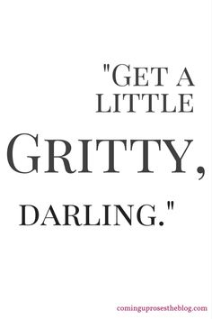 """""""Get a little gritty, darling."""""""