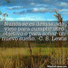 Nunca se es demasiado viejo para cumplir otro objetivo o para soñar un nuevo sueño. -C. S. Lewis