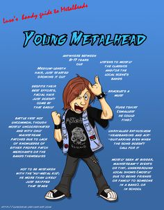 Metal 101- The Young Metalhead by LusoSkav- we all had to start somewhere, and this comes close to where I was until I hit about 18, where I became a blended Metal Head.  Horror, Prog, Death, Thrash, Speed...