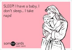 SLEEP! I have a baby, I don't sleep... I take naps!