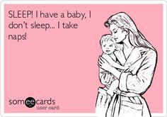 SLEEP! I have a baby, I don't sleep... I take naps!