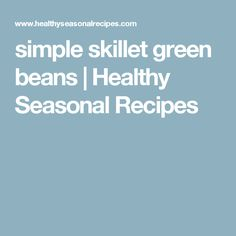 simple skillet green beans | Healthy Seasonal Recipes