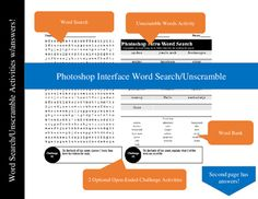 Photoshop Interface Word Search/Unscramble ActivityPhotoshop can be a challenging program to use, but knowing the proper names of tools and features make it easier to learn. I created this word search as a review of the terms I introduced in the first couple of lessons.This is not just a word search it's also an unscramble the words activity and there are two optional open-ended challenges you can assign or have them choose one to complete on the back of the sheet.The word search and…