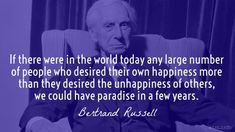 If there were in the world today any large number of people who desired their own happiness more than they desired the unhappiness of others, we could have paradise in a few years. / Bertrand Russell (1872-1970) English mathematician and philosopher New York Times (18 May 1961)