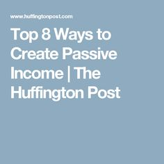 Top 8 Ways to Create Passive Income | The Huffington Post