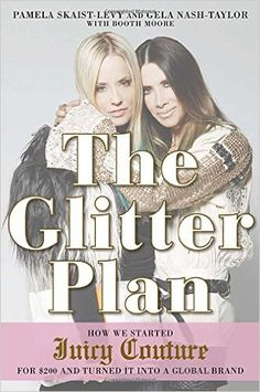The Glitter Plan: How We Started Juicy Couture for $200 and Turned It Into a Global Brand: Amazon.co.uk: Pamela Skaist-Levy, Gela Nash-Taylor, Booth Moore: 9781592408092: Books