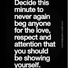 If you love and respect yourself, you will never have the need to beg. If you have to beg for attention, it is not love and you should longer want that persons attention.