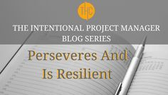 8. The Intentional Project Manager | Perseveres and is Resilient