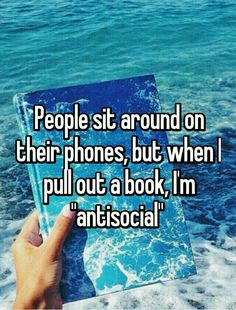 "People sit around on their phones, but when I pull out a book, I'm ""antisocial."""