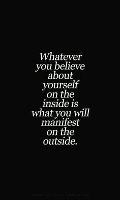 """Whatever you believe abut yourself on the inside is what you will manifest on the outside."""