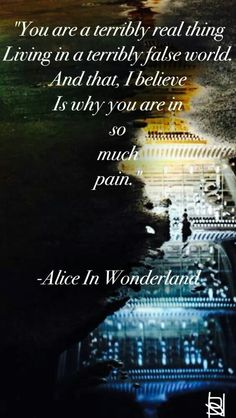 """""""YOU ARE A TERRIBLY REAL THING.   LIVING IN A TERRIBLY FALSE WORLD.  AND THAT, I BELIEVE IS WHY YOU ARE IN SO MUCH PAIN.-ALICE IN WONDERLAND  -  GO ASK ALICE"""