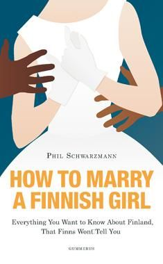 Schwarzmann, Phil: How to marry a Finnish girl : everything you want to know about Finland, that Finns won't tell you