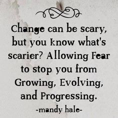 I would much rather be scared of change and push through it, than always have to wonder.... what might have been?
