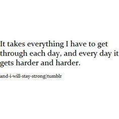 It takes everything I have to get through each day, and every day it gets harder and harder.