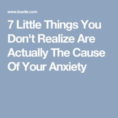 7 Little Things You Don't Realize Are Actually The Cause Of Your Anxiety