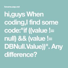 "hi,guys When coding,I find some code:""if ((value != null) && (value != DBNull.Value))"". Any difference?"
