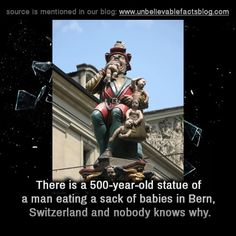 There is a 500-year-old statue of a man eating a sack of babies in Bern, Switzerland and nobody knows why.