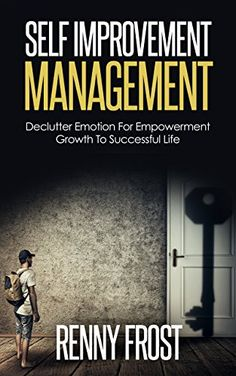 SELF-IMPROVEMENT MANAGEMENT: DECLUTTER EMOTION AND EMPOWER GROWTH TO A SUCCESSFUL LIFE (Free Yourself, Minimalism, Empower Growth, Mindfulness, Self Love) by [Frost, Renny]