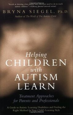 Helping Children with Autism Learn: Treatment Approaches for Parents and Professionals by Bryna Siegel