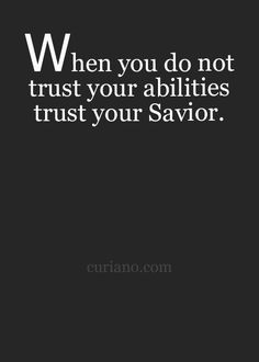 When you do not trust your abilities trust your Savior.
