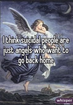 I think suicidal people are just angels who want to go back home