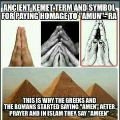Ancient Egypt, 'Amun-Ra', Greek 'Amen', Islam 'Ameen', the origional of clasped hands in Prayer, we are all humans of the same civilizations, we are all one.